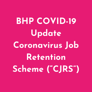 "BHP COVID-19 Update Coronavirus Job Retention Scheme (""CJRS"")"